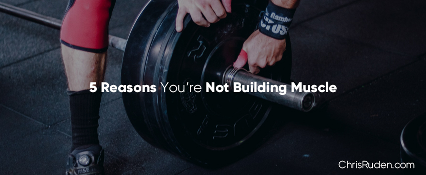 5 Reasons You're Not Building Muscle - Chris Ruden